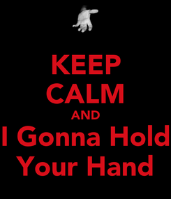 Poster: KEEP CALM AND I Gonna Hold Your Hand