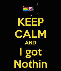 Poster: KEEP CALM AND I got Nothin