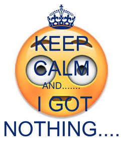 Poster: KEEP CALM AND.......  I GOT NOTHING....