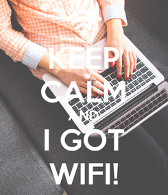 Poster: KEEP CALM AND I GOT WIFI!