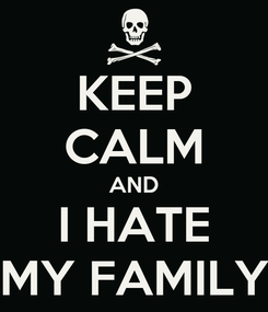 Poster: KEEP CALM AND I HATE MY FAMILY