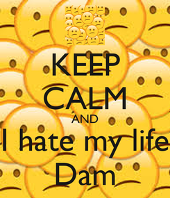 Poster: KEEP CALM AND I hate my life Dam