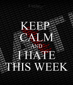 Poster: KEEP  CALM AND I HATE THIS WEEK