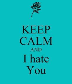 Poster: KEEP CALM AND I hate You