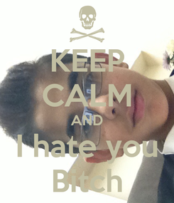 Poster: KEEP CALM AND I hate you Bitch