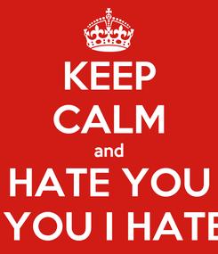 Poster: KEEP CALM and I HATE YOU I HATE YOU I HATE YOU