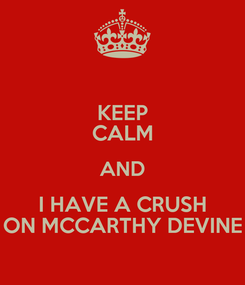 Poster: KEEP CALM AND I HAVE A CRUSH ON MCCARTHY DEVINE