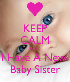 Poster: KEEP CALM AND I Have A New  Baby Sister