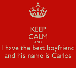 Poster: KEEP CALM AND I have the best boyfriend and his name is Carlos