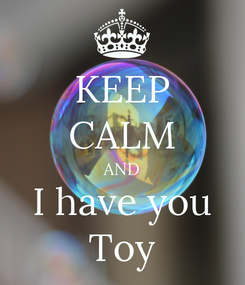 Poster: KEEP CALM AND I have you Toy