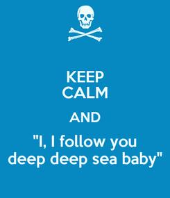 "Poster: KEEP CALM AND ""I, I follow you deep deep sea baby"""