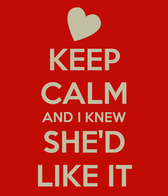 Poster: KEEP CALM AND I KNEW SHE'D LIKE IT