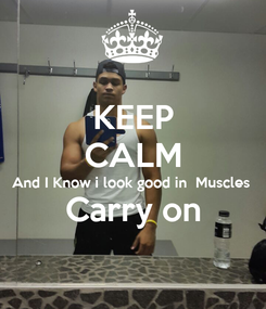 Poster: KEEP CALM And I Know i look good in  Muscles Carry on