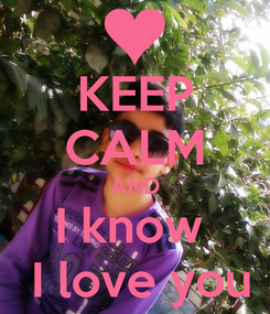 Poster: KEEP CALM AND I know   I love you