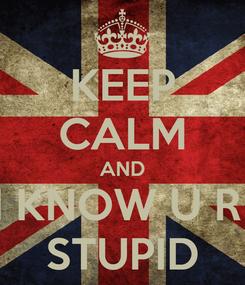 Poster: KEEP CALM AND I KNOW U R  STUPID