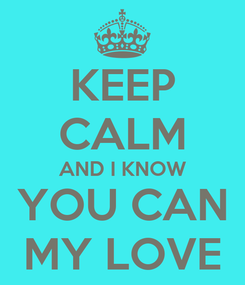 Poster: KEEP CALM AND I KNOW YOU CAN MY LOVE