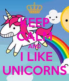 Poster: KEEP CALM AND  I LIKE UNICORNS