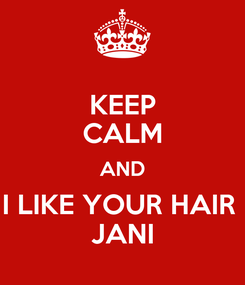 Poster: KEEP CALM AND I LIKE YOUR HAIR  JANI