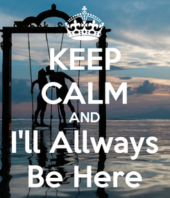 Poster: KEEP CALM AND I'll Allways Be Here