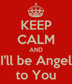 Poster: KEEP CALM AND I'll be Angel to You