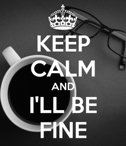Poster: KEEP CALM AND I'LL BE FINE