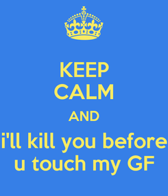 Poster: KEEP CALM AND i'll kill you before u touch my GF