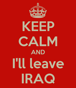 Poster: KEEP CALM AND I'll leave IRAQ