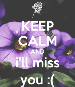 Poster: KEEP CALM AND i'll miss you :(
