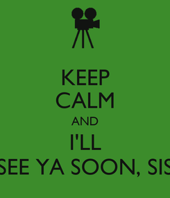 Poster: KEEP CALM AND I'LL SEE YA SOON, SIS