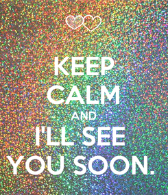 Poster: KEEP CALM AND I'LL SEE  YOU SOON.