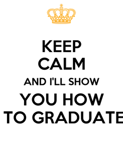 Poster: KEEP CALM AND I'LL SHOW  YOU HOW   TO GRADUATE