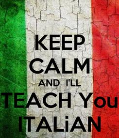 Poster: KEEP CALM AND  I'LL TEACH You ITALiAN