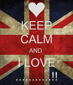 Poster: KEEP CALM AND  I LOVE ...........!!