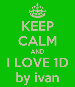 Poster: KEEP CALM AND I LOVE 1D by ivan
