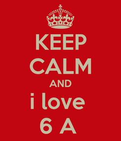 Poster: KEEP CALM AND i love  6 A