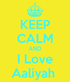 Poster: KEEP CALM AND I Love Aaliyah