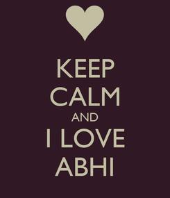 Poster: KEEP CALM AND I LOVE ABHI