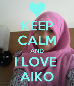 Poster: KEEP CALM AND I LOVE  AIKO