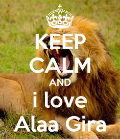 Poster: KEEP CALM AND i love Alaa Gira