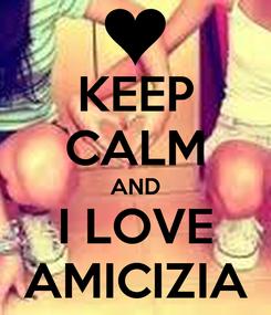 Poster: KEEP CALM AND I LOVE AMICIZIA