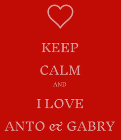 Poster: KEEP CALM AND I LOVE ANTO & GABRY