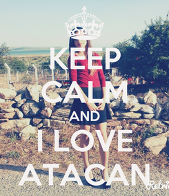 Poster: KEEP CALM AND I LOVE ATACAN