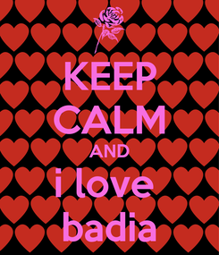 Poster: KEEP CALM AND i love  badia