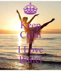 Poster: Keep Calm And I Love Ballet