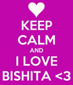 Poster: KEEP CALM AND I LOVE BISHITA <3