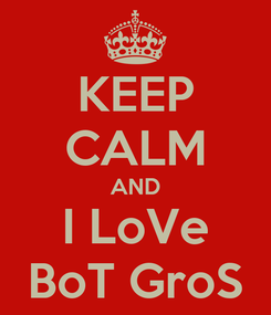 Poster: KEEP CALM AND I LoVe BoT GroS