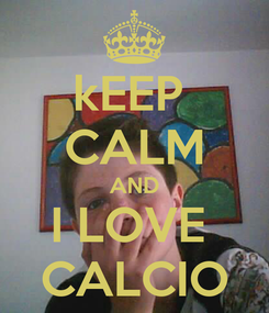 Poster: kEEP  CALM AND I LOVE  CALCIO