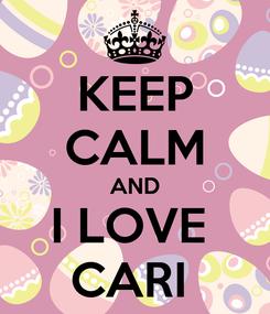 Poster: KEEP CALM AND I LOVE  CARI