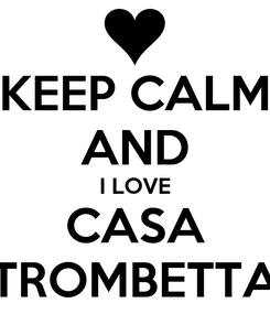 Poster: KEEP CALM AND I LOVE CASA TROMBETTA