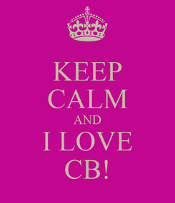 Poster: KEEP CALM AND I LOVE CB!